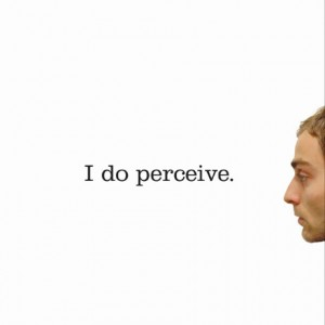 I do perceive.